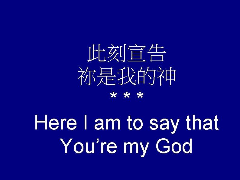 此刻宣告 祢是我的神 *** Here I am to say that You're my God