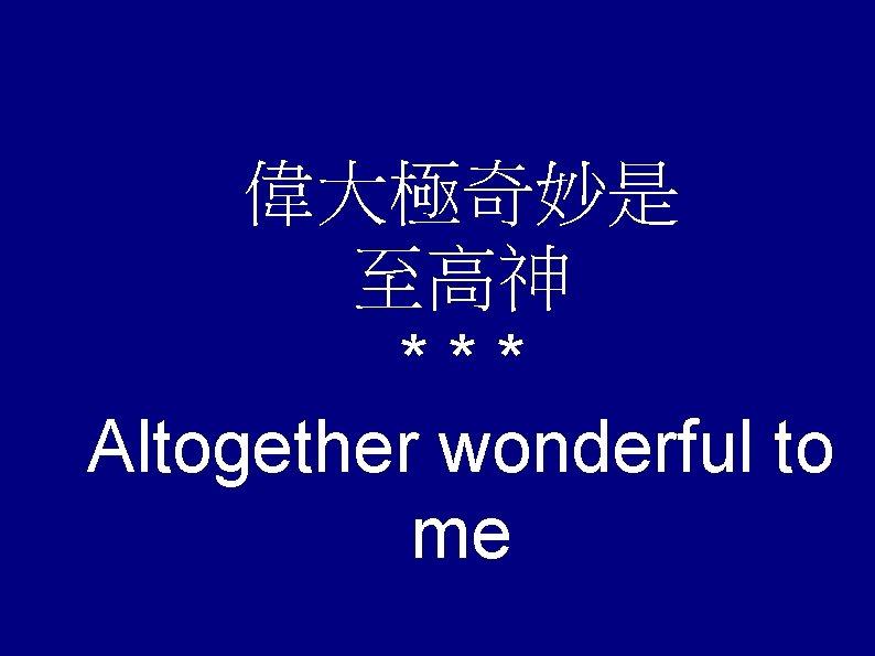 偉大極奇妙是 至高神 *** Altogether wonderful to me