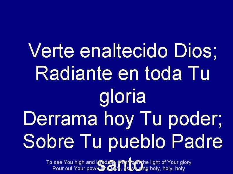 Verte enaltecido Dios; Radiante en toda Tu gloria Derrama hoy Tu poder; Sobre Tu