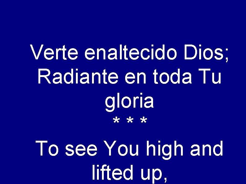 Verte enaltecido Dios; Radiante en toda Tu gloria *** To see You high and
