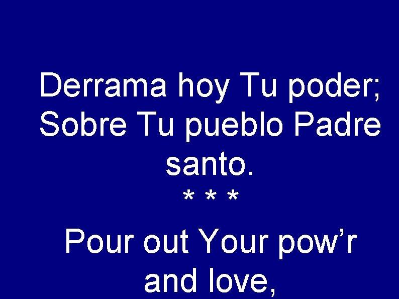 Derrama hoy Tu poder; Sobre Tu pueblo Padre santo. *** Pour out Your pow'r