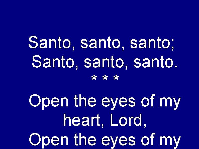 Santo, santo; Santo, santo. *** Open the eyes of my heart, Lord, Open the