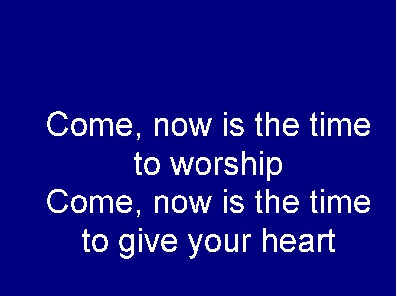 Come, now is the time to worship Come, now is the time to give