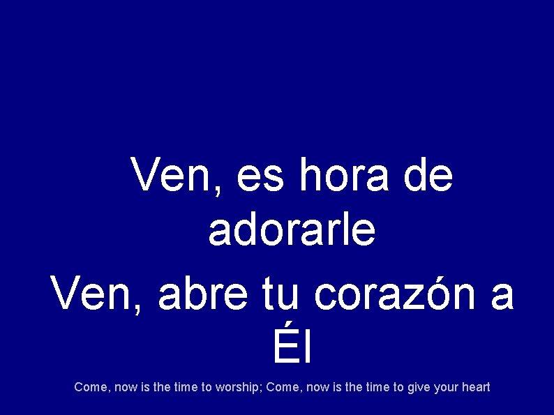 Ven, es hora de adorarle Ven, abre tu corazón a Él Come, now is