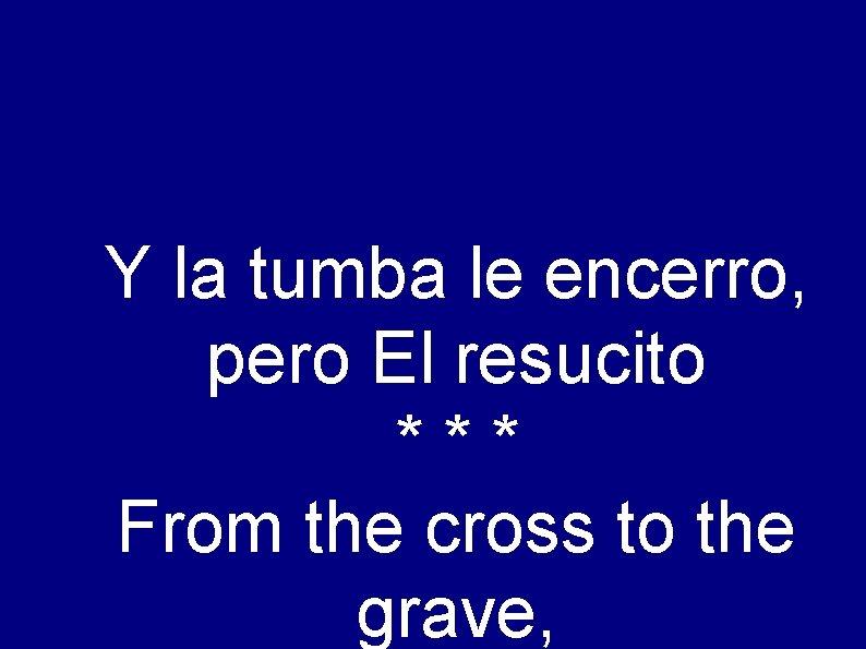 Y la tumba le encerro, pero El resucito *** From the cross to the