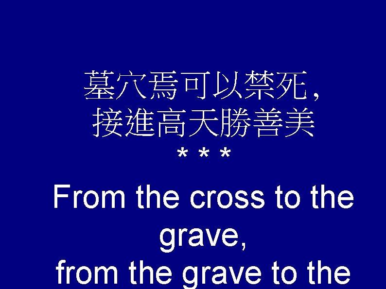 墓穴焉可以禁死, 接進高天勝善美 *** From the cross to the grave, from the grave to the