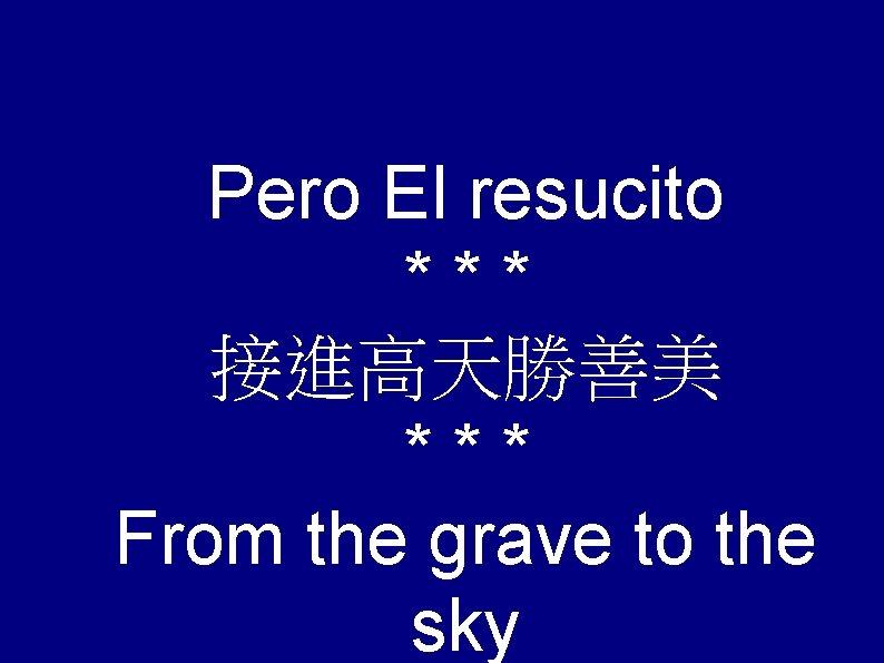 Pero El resucito *** 接進高天勝善美 *** From the grave to the sky
