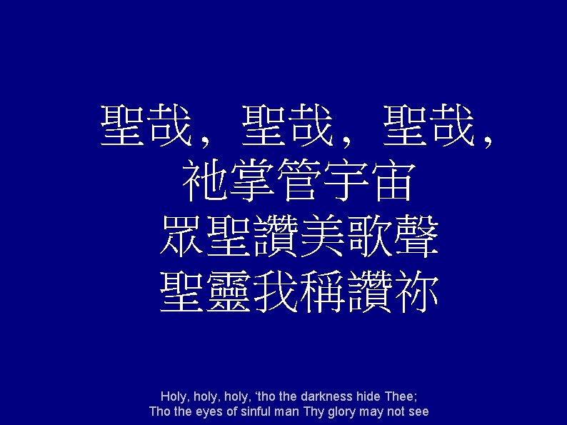 聖哉, 聖哉, 衪掌管宇宙 眾聖讚美歌聲 聖靈我稱讚祢 Holy, holy, 'tho the darkness hide Thee; Tho the