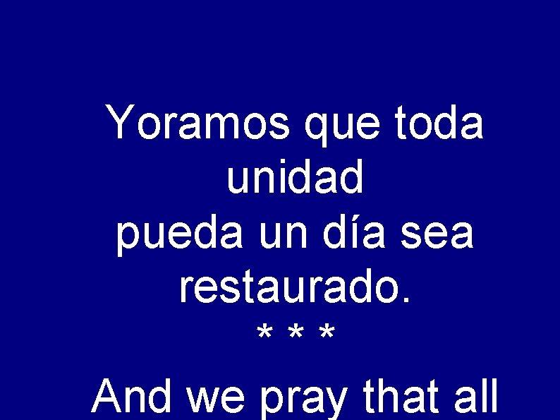 Yoramos que toda unidad pueda un día sea restaurado. *** And we pray that