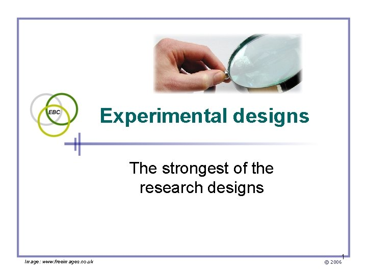Experimental designs The strongest of the research designs Image: www. freeimages. co. uk 1