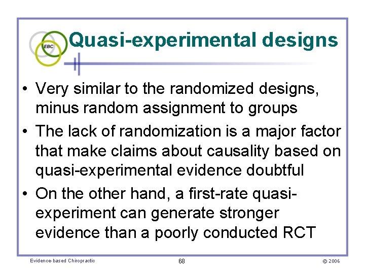 Quasi-experimental designs • Very similar to the randomized designs, minus random assignment to groups