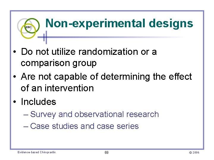 Non-experimental designs • Do not utilize randomization or a comparison group • Are not