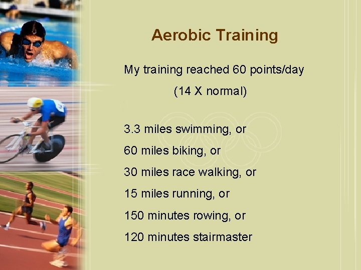 Aerobic Training My training reached 60 points/day (14 X normal) 3. 3 miles swimming,