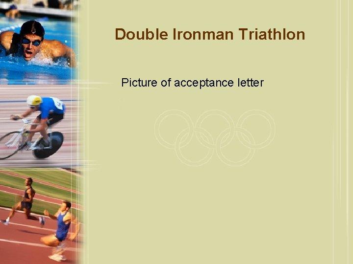 Double Ironman Triathlon Picture of acceptance letter
