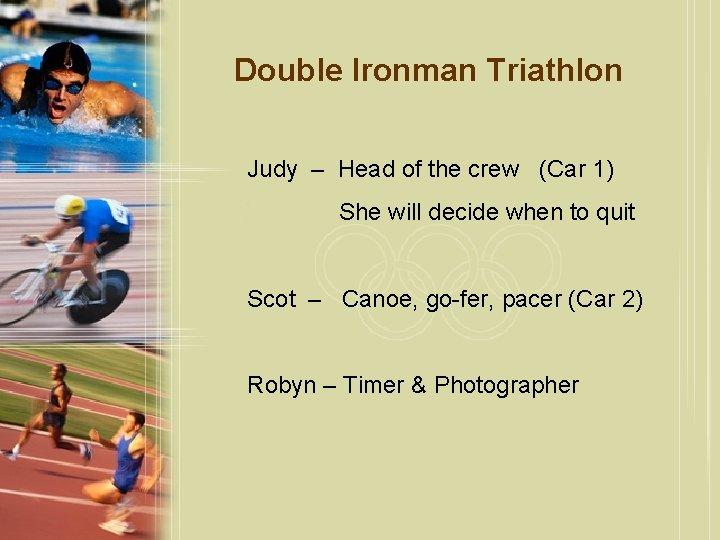 Double Ironman Triathlon Judy – Head of the crew (Car 1) She will decide