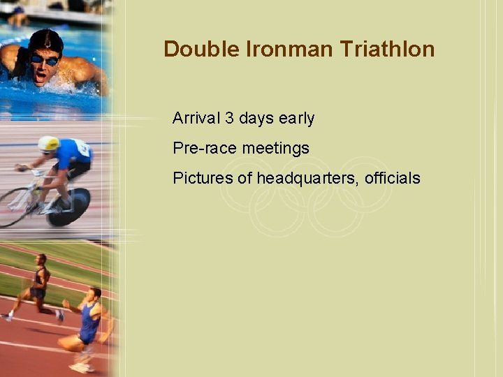 Double Ironman Triathlon Arrival 3 days early Pre-race meetings Pictures of headquarters, officials