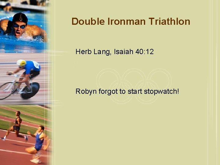 Double Ironman Triathlon Herb Lang, Isaiah 40: 12 Robyn forgot to start stopwatch!