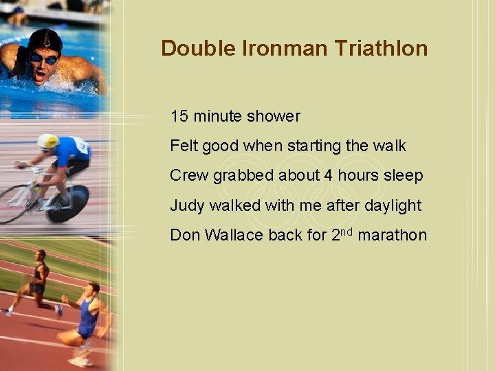Double Ironman Triathlon 15 minute shower Felt good when starting the walk Crew grabbed