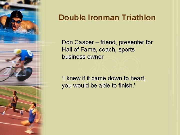 Double Ironman Triathlon Don Casper – friend, presenter for Hall of Fame, coach, sports
