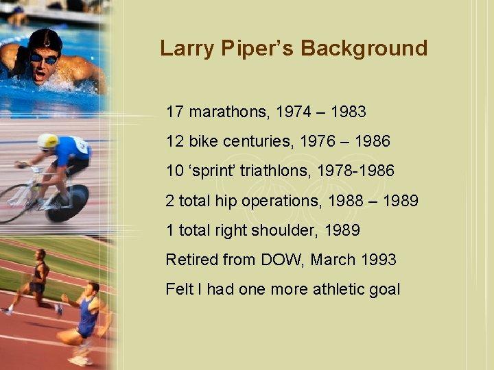 Larry Piper's Background 17 marathons, 1974 – 1983 12 bike centuries, 1976 – 1986