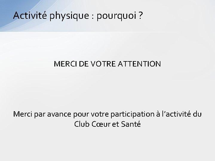Activité physique : pourquoi ? MERCI DE VOTRE ATTENTION Merci par avance pour votre