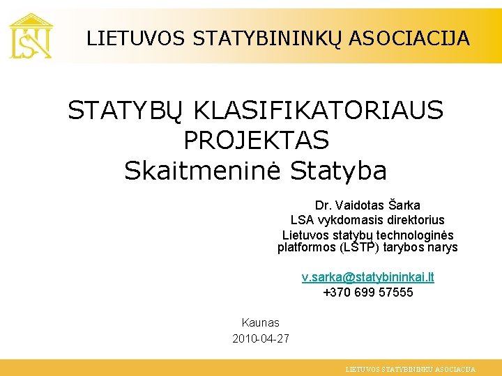 LIETUVOS STATYBININKŲ ASOCIACIJA STATYBŲ KLASIFIKATORIAUS PROJEKTAS Skaitmeninė Statyba Dr. Vaidotas Šarka LSA vykdomasis direktorius