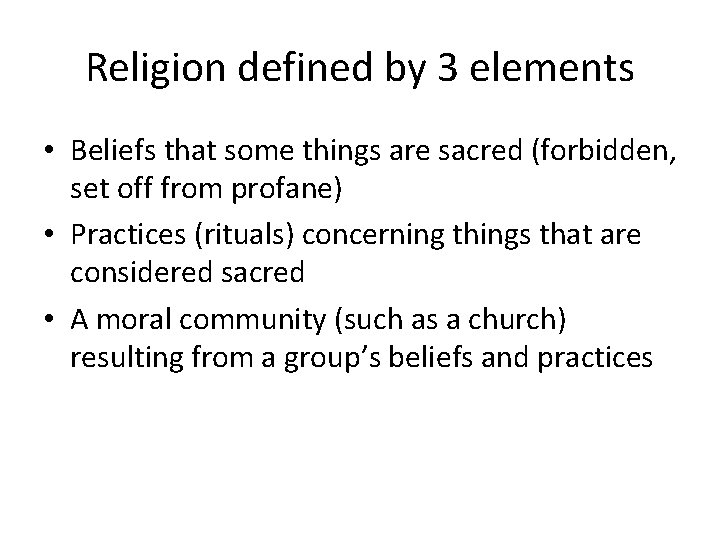 Religion defined by 3 elements • Beliefs that some things are sacred (forbidden, set