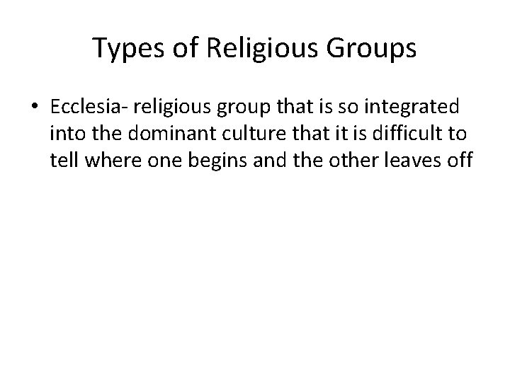 Types of Religious Groups • Ecclesia- religious group that is so integrated into the