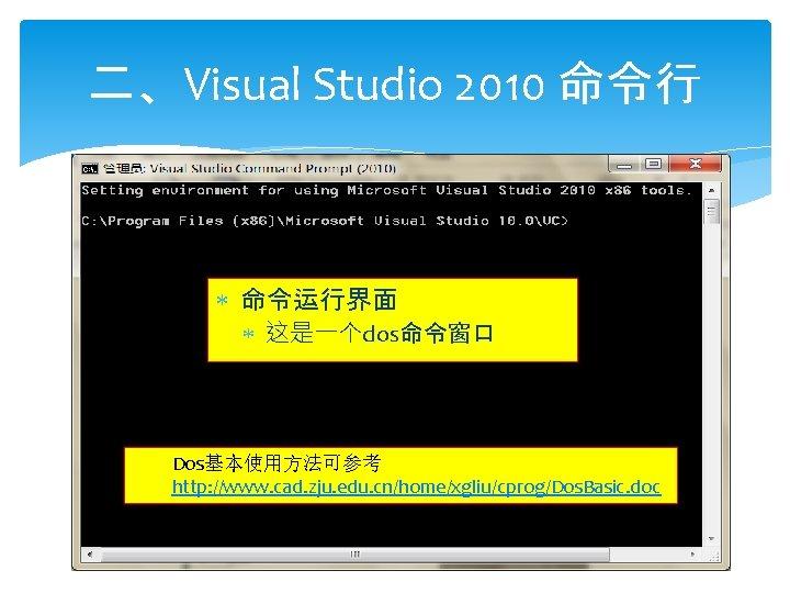 二、Visual Studio 2010 命令行 命令运行界面 这是一个dos命令窗口 Dos基本使用方法可参考 http: //www. cad. zju. edu. cn/home/xgliu/cprog/Dos. Basic.