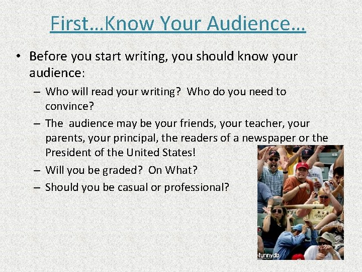 First…Know Your Audience… • Before you start writing, you should know your audience: –