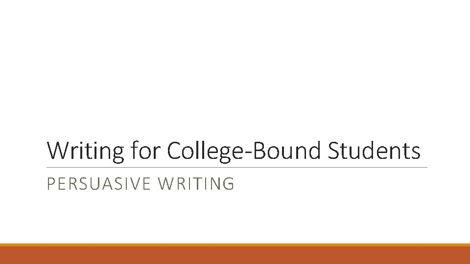 Writing for College-Bound Students PERSUASIVE WRITING