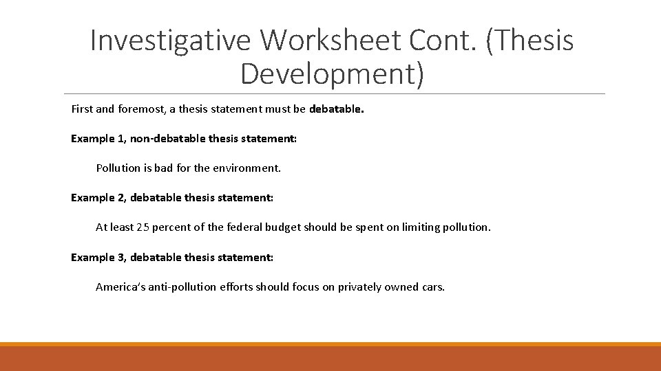 Investigative Worksheet Cont. (Thesis Development) First and foremost, a thesis statement must be debatable.