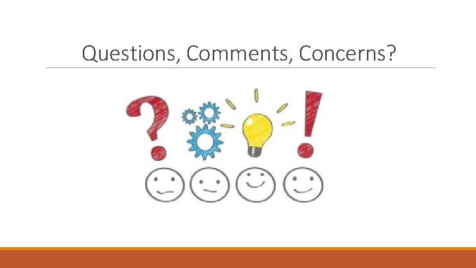 Questions, Comments, Concerns?