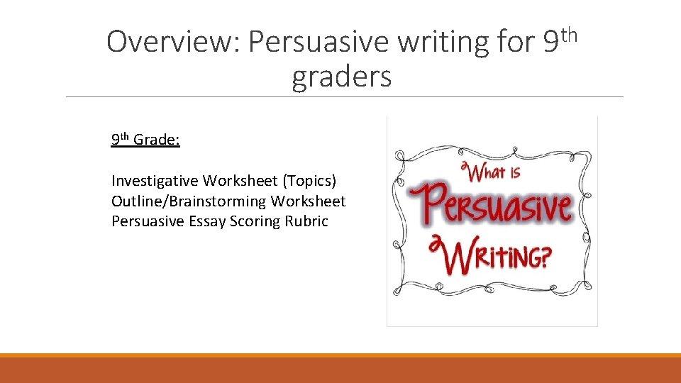 Overview: Persuasive writing for graders 9 th Grade: Investigative Worksheet (Topics) Outline/Brainstorming Worksheet Persuasive