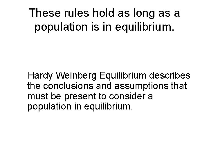 These rules hold as long as a population is in equilibrium. Hardy Weinberg Equilibrium