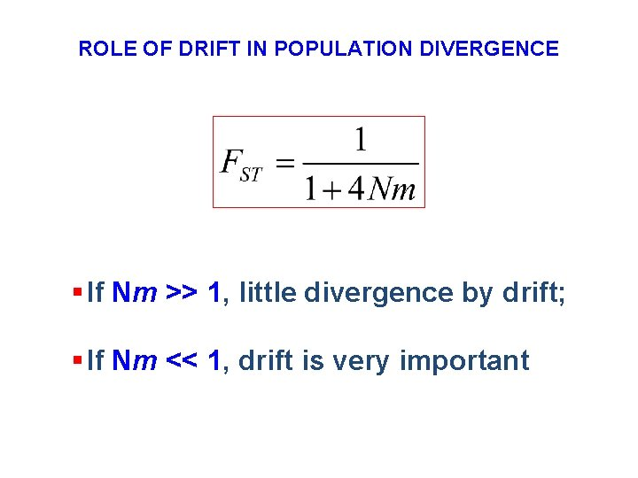 ROLE OF DRIFT IN POPULATION DIVERGENCE § If Nm >> 1, little divergence by