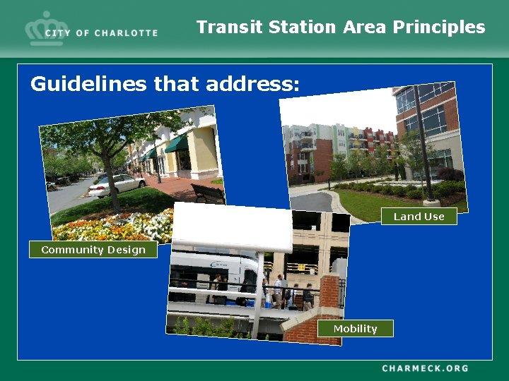 Transit Station Area Principles Guidelines that address: Land Use Community Design Mobility