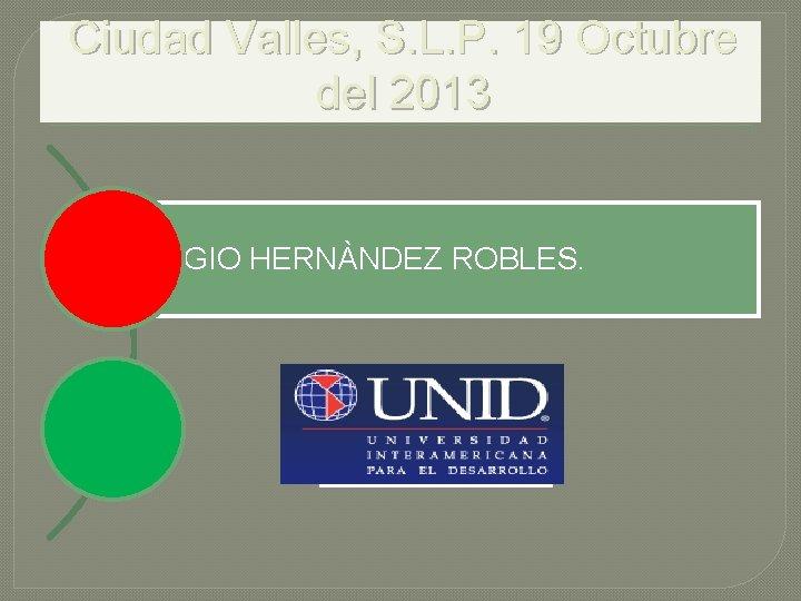 Ciudad Valles, S. L. P. 19 Octubre del 2013 SERGIO HERNÀNDEZ ROBLES.