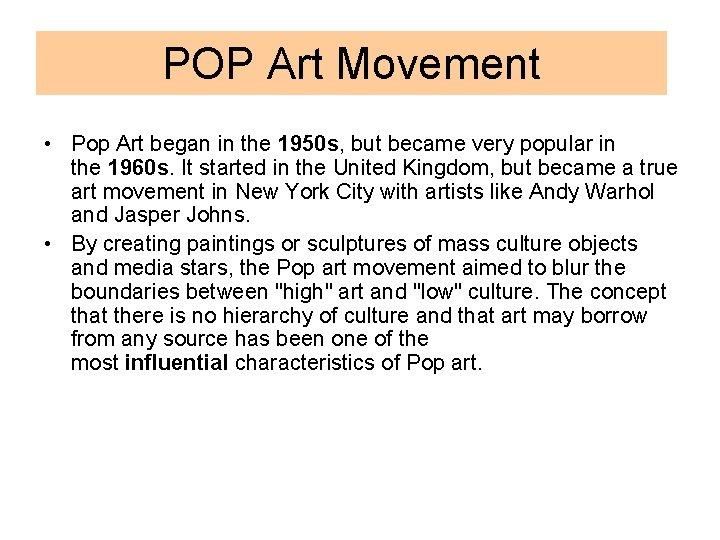 POP Art Movement • Pop Art began in the 1950 s, but became very