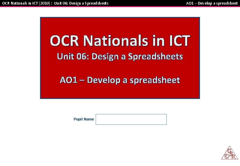 OCR Nationals in ICT (2010) : Unit 06: Design a Spreadsheets AO 1 –