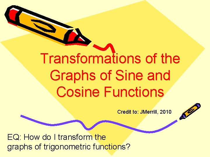 Transformations of the Graphs of Sine and Cosine Functions Credit to: JMerrill, 2010 EQ: