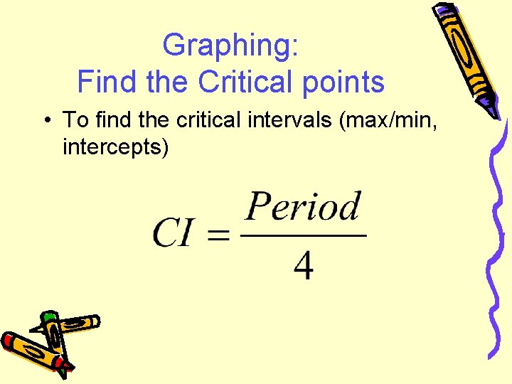 Graphing: Find the Critical points • To find the critical intervals (max/min, intercepts)