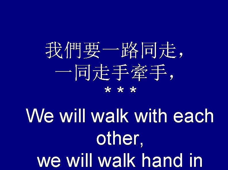 我們要一路同走, 一同走手牽手, *** We will walk with each other, we will walk hand in