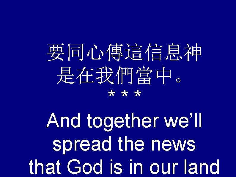要同心傳這信息神 是在我們當中。 *** And together we'll spread the news that God is in our