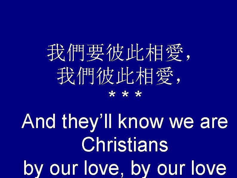 我們要彼此相愛, 我們彼此相愛, *** And they'll know we are Christians by our love, by our