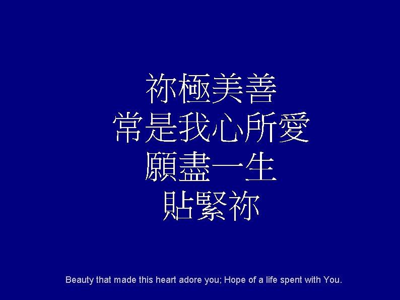 祢極美善 常是我心所愛 願盡一生 貼緊祢 Beauty that made this heart adore you; Hope of a