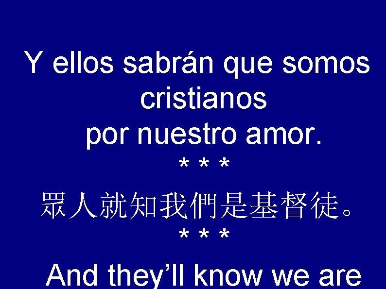 Y ellos sabrán que somos cristianos por nuestro amor. *** 眾人就知我們是基督徒。 *** And they'll