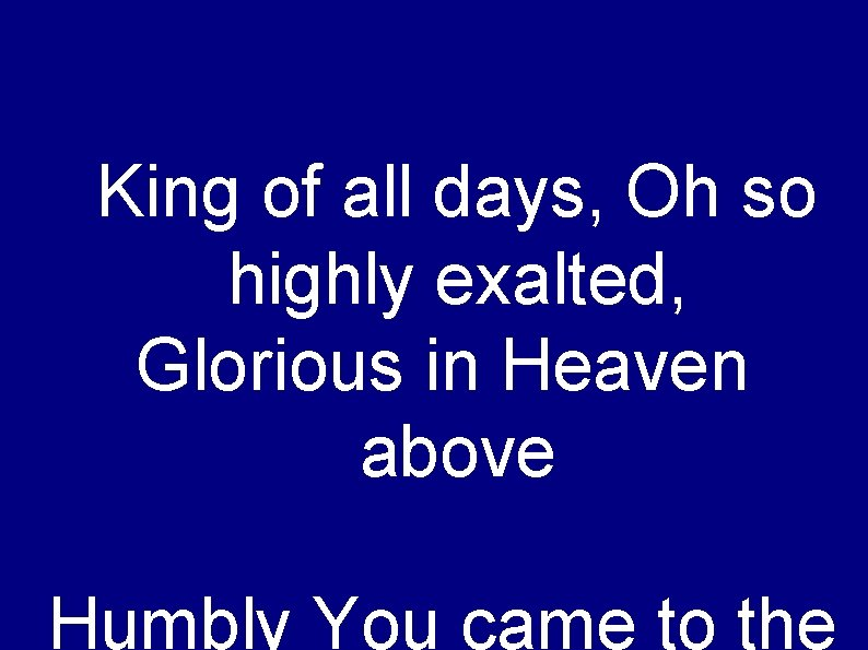 King of all days, Oh so highly exalted, Glorious in Heaven above Humbly You