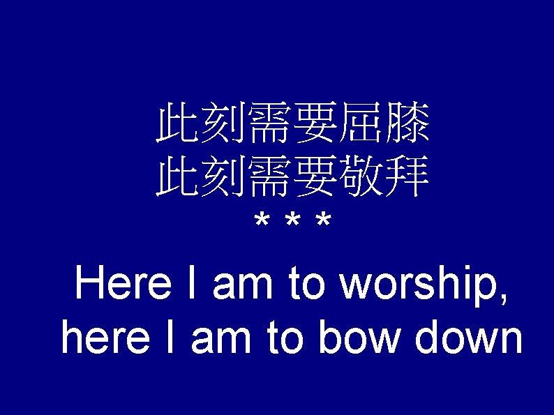 此刻需要屈膝 此刻需要敬拜 *** Here I am to worship, here I am to bow down