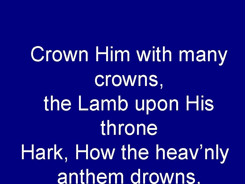 Crown Him with many crowns, the Lamb upon His throne Hark, How the heav'nly